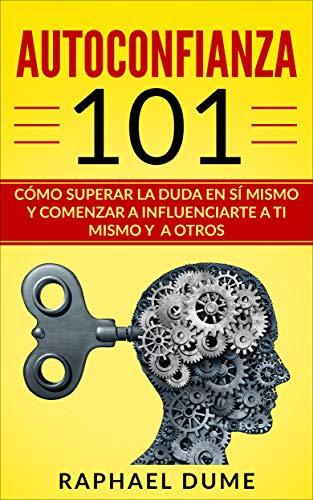 Autoconfianza 101: Cómo Superar La Duda En Sí Mismo Y Comenzar A Influenciarte A Ti Mismo Y A Otros por Raphael Dume epub