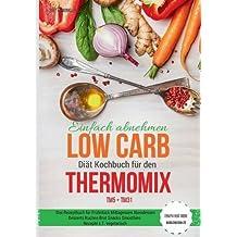Einfach abnehmen Low Carb Diät Kochbuch für den Thermomix TM5 + TM31 Essen fast ohne Kohlenhydrate Das Rezeptbuch für Frühstück Mittagessen Abendessen ... Snacks Smoothies Rezepte z.T. vegetarisch
