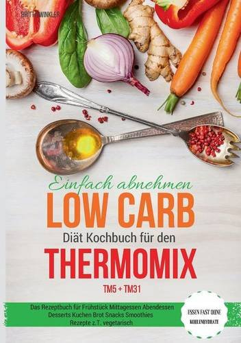 Preisvergleich Produktbild Einfach abnehmen Low Carb Diät Kochbuch für den Thermomix TM5 + TM31 Essen fast ohne Kohlenhydrate Das Rezeptbuch für Frühstück Mittagessen Abendessen ... Snacks Smoothies Rezepte z.T. vegetarisch