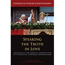 Speaking the Truth in Love: Theological and Spiritual Exhortions of Ecumenical Patriarch Bartholomew (Orthodox Christianity and Contemporary Thought)