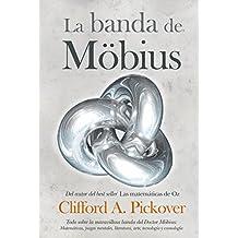 La banda de Möbius : todo sobre la maravillosa banda del Dr. Möbius : matemáticas, juegos, literatura, arte, tecnología y cosmología (Matematicas)