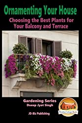 Ornamenting Your House - Choosing the Best Plants for Your Balcony and Terrace by Dueep Jyot Singh (2015-08-24)