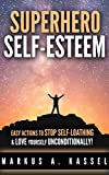 Superhero Self-Esteem: Easy Actions to Stop Self-Loathing and Love Yourself Unconditionally
