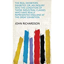 The real exhibitors exhibited: or, An inquiry into the condition of those industrial classes who have really represented England at the Great exhibition