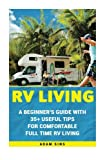 RV Living: A Beginner's Guide With 35+ Useful Tips For Comfortable Full Time RV Living: (RV Living for beginners, Motorhome Living, rv living in the ... rv travel guide, rv trips, rv full time)