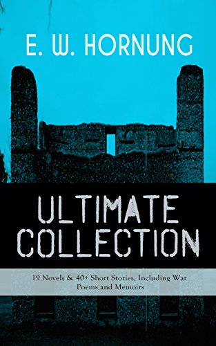E. W. HORNUNG Ultimate Collection – 19 Novels & 40+ Short Stories, Including War Poems and Memoirs: Mysteries, Detective Stories and Crime Tales: The Adventures ... Doctor, At the Pistol's Point and more