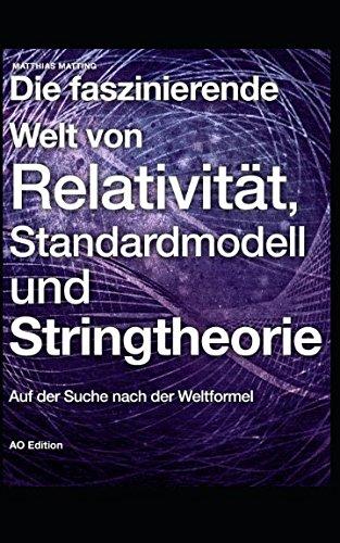 Die faszinierende Welt von Relativität, Standardmodell und Stringtheorie: Auf der Suche nach der Weltformel (Faszinierende Physik, Band 2)