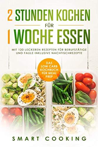 2 Stunden kochen für 1 Woche essen: Das Low Carb Kochbuch für Meal Prep – mit 120 leckeren Rezepten für Berufstätige und Faule inklusive Nachtischrezepte