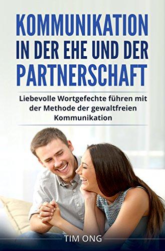 Kommunikation in der Ehe und der Partnerschaft: Liebevolle Wortgefechte führen mit der Methode der gewaltfreien Kommunikation -