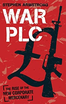 War plc: The Rise of the New Corporate Mercenary by [Armstrong, Stephen]