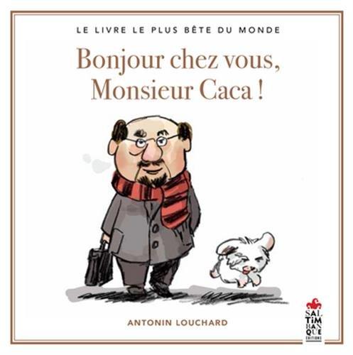 Bonjour chez vous, Monsieur Caca ! : Le livre le plus bête du monde