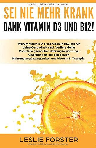 Sei nie mehr krank dank Vitamin D 3 und Vitamin B12!: Warum Vitamin D3 und Vitamin B12 gut für deine Gesundheit sind. Verliere deine Vorurteile ... und Vitamin D Therapie.