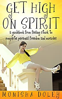 GET HIGH ON SPIRIT: A guidebook from feeling stuck to complete personal freedom and miracles by [Doley, Monisha]