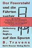 Der Feuerstuhl und die F?hrtensucher: Rolf Recknagel, Erich Wollenberg, Anna Seghers auf den Spuren B. Travens