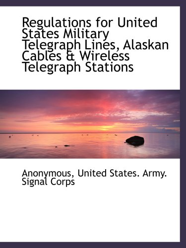 Regulations for United States Military Telegraph Lines, Alaskan Cables & Wireless Telegraph Stations -