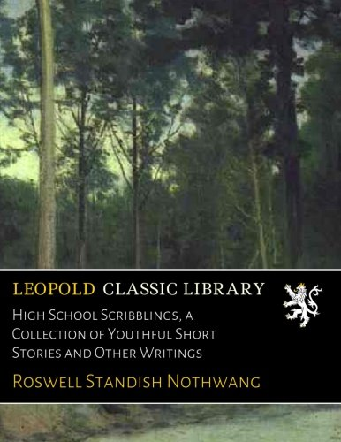 High School Scribblings, a Collection of Youthful Short Stories and Other Writings por Roswell Standish Nothwang