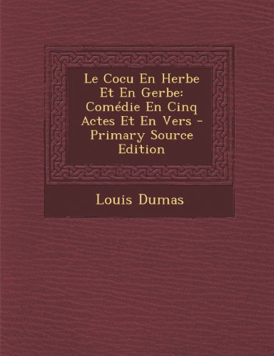 Le Cocu En Herbe Et En Gerbe: Comedie En Cinq Actes Et En Vers