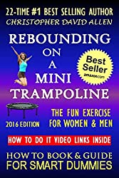 REBOUNDING ON A MINI TRAMPOLINE - FUN EXERCISE FOR WOMEN & MEN - HOW TO DO IT VIDEO LINKS INSIDE - 2016 EDITION (HOW TO BOOK & GUIDE FOR SMART DUMMIES)