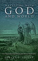 Wrestling with God and World: The Struggle for Justice in the Biblical Tradition by Robert L. Foster (2013-01-01)