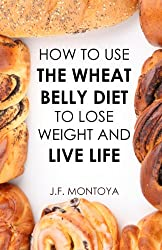 Wheat Belly: How To Use The Wheat Belly Diet To Lose Belly Fat  (Wheat Free Diet)