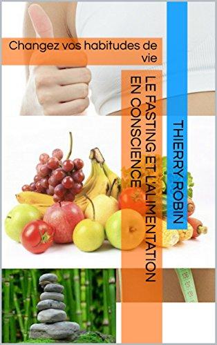 Le fasting et l'alimentation en conscience: Changez vos habitudes de vie par Thierry ROBIN