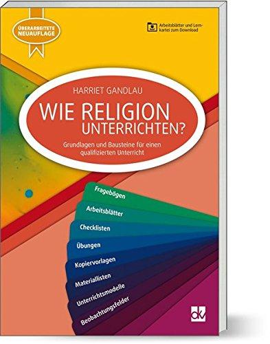 Wie Religion Unterrichten: Grundlagen und Bausteine für einen qualifizierten Unterricht