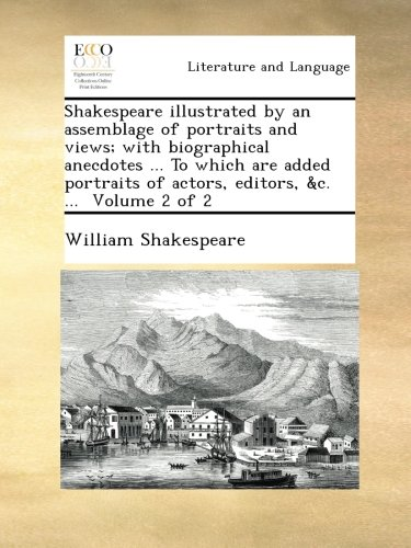 Shakespeare illustrated by an assemblage of portraits and views; with biographical anecdotes ... To which are added portraits of actors, editors, &c. ...  Volume 2 of 2