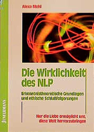 Die Wirklichkeit des NLP. Erkenntnistheoretische Grundlagen und ethische Schlußfolgerungen
