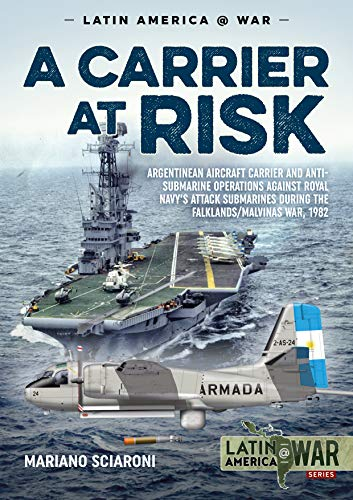 A Carrier at Risk: Argentinean Aircraft Carrier and Anti-Submarine Operations Against Royal Navy's Attack Submarines During the Falklands/Malvinas War, 1982 (Latin America@war, Band 14)