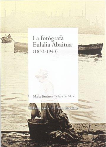 Fotografa eulalia abaitua, la (1853-1943) (Bizkaiko Gaiak Temas Vizcai)