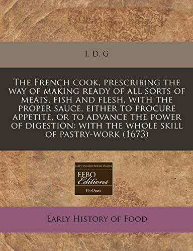 The French Cook, Prescribing the Way of Making Ready of All Sorts of Meats, Fish and Flesh, with the Proper Sauce, Either to Procure Appetite, or to ... With the Whole Skill of Pastry-Work (1673) par  I D G