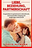 Liebe, Beziehung, Partnerschaft: So gestaltest du gemeinsame Lebensfreude, vertrauensvollen Umgang und langfristige Leidenschaft - David Neumann