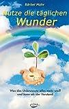Nutze die täglichen Wunder: Was das Unbewusste alles mehr weiß und kann als der Verstand - Bärbel Mohr