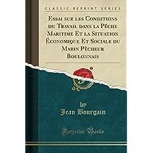 Essai Sur Les Conditions Du Travail Dans La Peche Maritime Et La Situation Economique Et Sociale Du Marin Pecheur Boulonnais (Classic Reprint)
