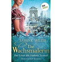 Die Wachsmalerin: Das Leben der Madame Tussaud: Historischer Roman