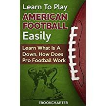 Learn To Play American Football Easily: Learn What Is A Down, How Does Pro Football Work (English Edition)