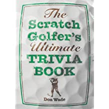 The Scratch Golfer's Ultimate Trivia Book by Don Wade (2011-08-02)