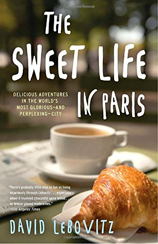 The Sweet Life in Paris: Delicious Adventures in the World's Most Glorious - and Perplexing - City by David Lebovitz (2011-03-01)