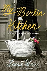 My Berlin Kitchen: A Love Story (with Recipes) by Luisa Weiss (2012-09-13)