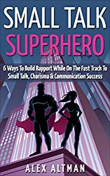 Small Talk Superhero: 6 Ways To Build Rapport, Develop Communication Skills, Charisma & Learn How To Talk To Anyone (Relationship and Dating Advice for Men Book 5)