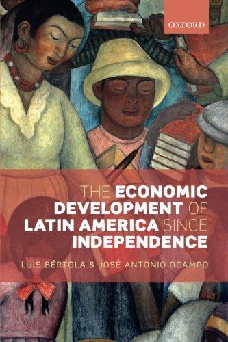 The Economic Development of Latin America since Independence (Initiative for Policy Dialogue) por Luis Bértola
