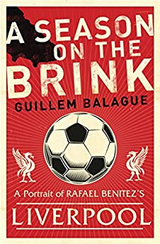 A Season on the Brink: Rafael Benitez, Liverpool and the Path to European Glory by [Balague, Guillem]