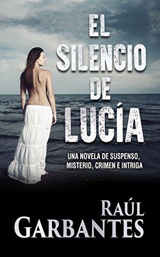 El Silencio de Lucía: Una novela de suspenso, misterio, crimen e intriga por Raúl Garbantes