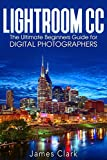 Lightroom CC: The Ultimate Beginners Guide for Digital Photographers