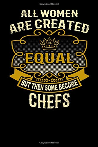 All Women Are Created Equal But Then Some Become Chefs: Funny 6x9 chef notebook