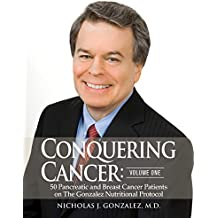 Conquering Cancer (Volume One): 50 Pancreatic and Breast Cancer Patients on The Gonzalez Nutritional Protocol (English Edition)