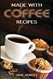 Made With Coffee Recipes: 30 deliciously easy cake, muffin, brownie, cookie and dessert recipes for coffee lovers.
