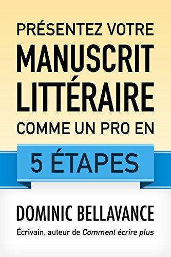 Présentez votre manuscrit littéraire comme un pro en 5 étapes (L'écrivain professionnel t. 2) par Dominic Bellavance