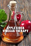 Apple Cider Vinegar Therapy: Detoxify your Body, Lose Weight, Moisturize: Rejuvenate and Exfoliate your Perfect Skin and Shiny Hair From Inside Out (Shampoo, Conditioner, Masks And Healthy Drinks Re
