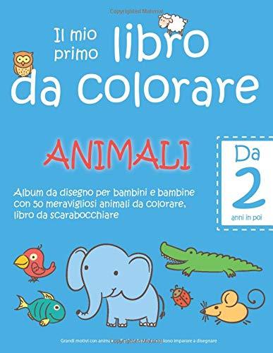 Il mio primo libro da colorare animali - da 2 anni in poi - album da  disegno per bambini e bambine con 50 meravigliosi animali da colorare,  libro da ... per bambini che vogliono imparare a disegnare